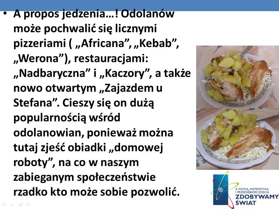 A propos jedzenia…! Odolanów może pochwalić się licznymi pizzeriami ( Africana, Kebab, Werona), restauracjami: Nadbaryczna i Kaczory, a także nowo otw