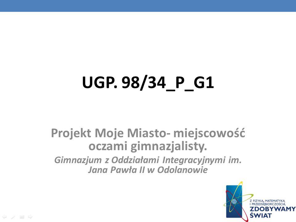 UGP. 98/34_P_G1 Projekt Moje Miasto- miejscowość oczami gimnazjalisty. Gimnazjum z Oddziałami Integracyjnymi im. Jana Pawła II w Odolanowie