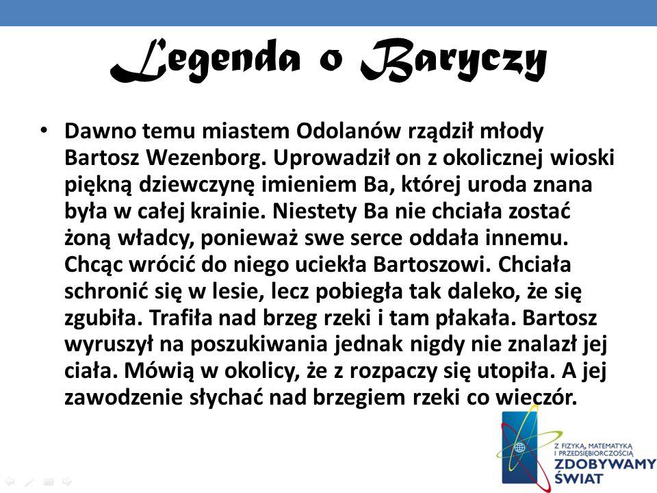 Legenda o Baryczy Dawno temu miastem Odolanów rządził młody Bartosz Wezenborg. Uprowadził on z okolicznej wioski piękną dziewczynę imieniem Ba, której