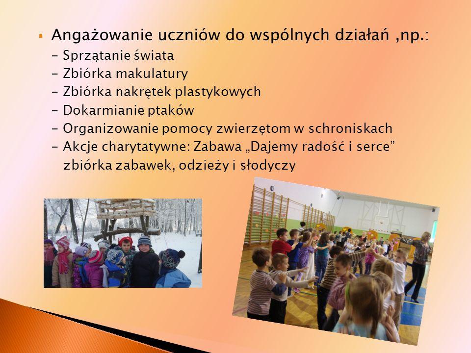 Angażowanie uczniów do wspólnych działań,np.: - Sprzątanie świata - Zbiórka makulatury - Zbiórka nakrętek plastykowych - Dokarmianie ptaków - Organizo