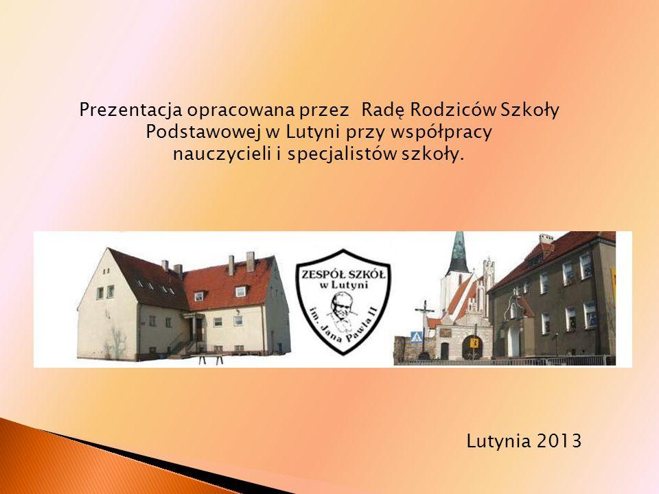 Prezentacja opracowana przez Radę Rodziców Szkoły Podstawowej w Lutyni przy współpracy nauczycieli i specjalistów szkoły. Lutynia 2013