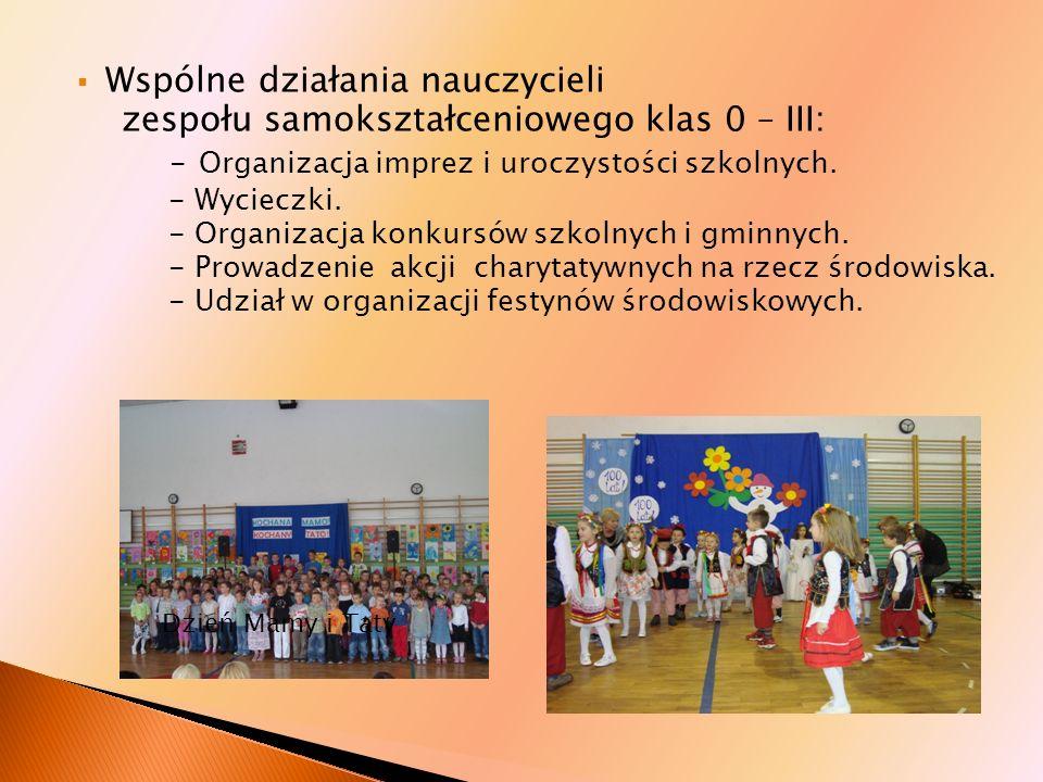 Wspólne działania nauczycieli zespołu samokształceniowego klas 0 – III: - Organizacja imprez i uroczystości szkolnych. - Wycieczki. - Organizacja konk