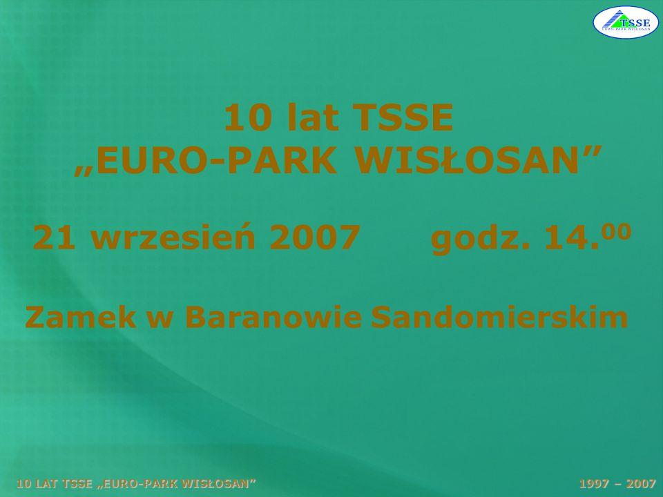 10 LAT TSSE EURO-PARK WISŁOSAN 1997 – 2007 10 lat TSSE EURO-PARK WISŁOSAN 21 wrzesień 2007 godz. 14. 00 Zamek w Baranowie Sandomierskim