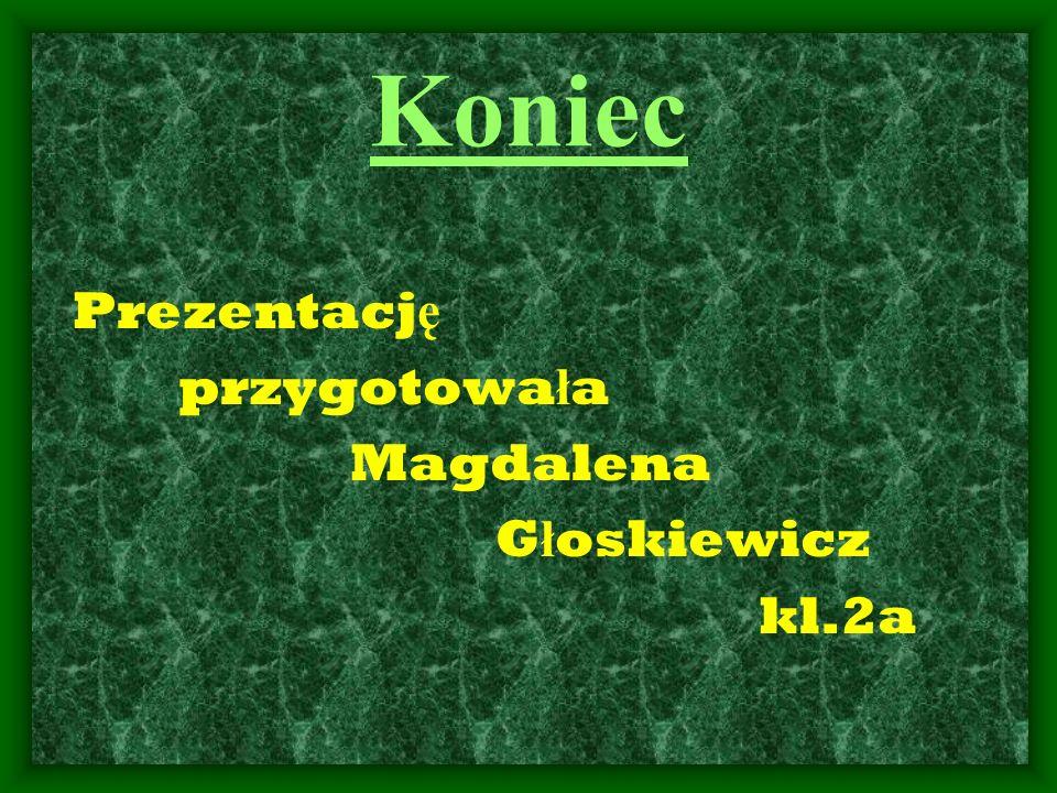 Prezentacj ę przygotowa ł a Magdalena G ł oskiewicz kl.2a Koniec