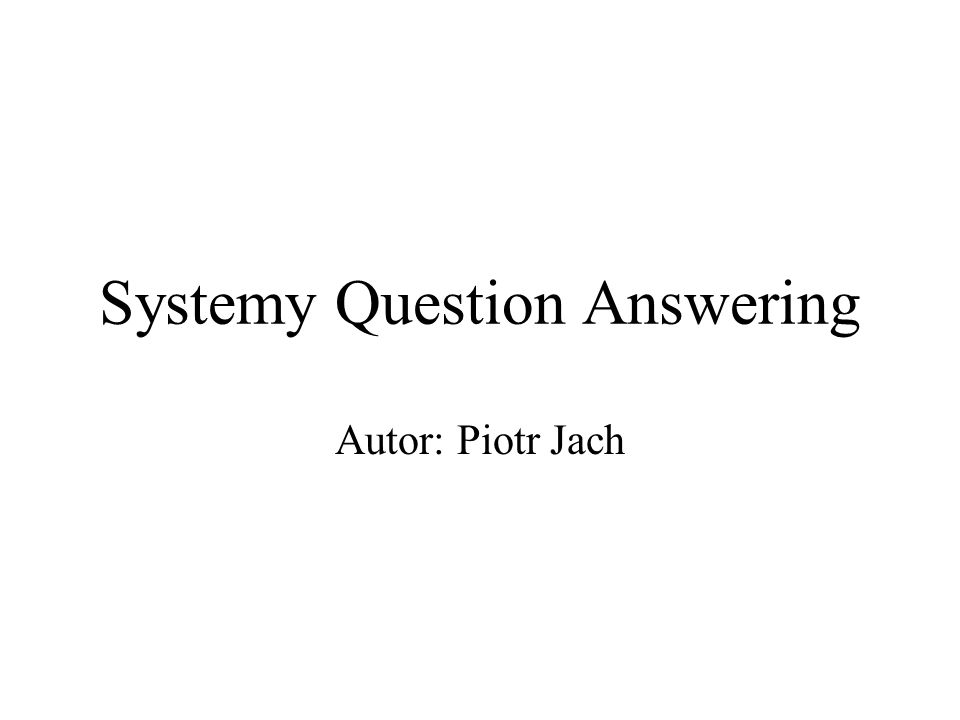 Systemy Question Answering Autor: Piotr Jach