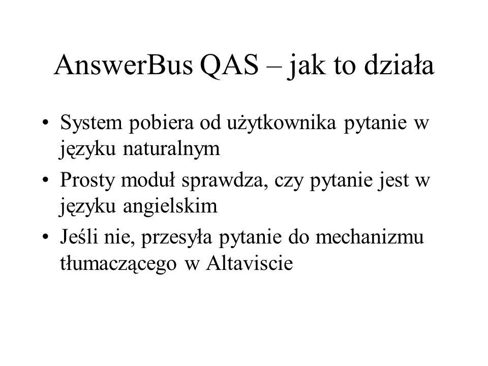 AnswerBus QAS – jak to działa System pobiera od użytkownika pytanie w języku naturalnym Prosty moduł sprawdza, czy pytanie jest w języku angielskim Jeśli nie, przesyła pytanie do mechanizmu tłumaczącego w Altaviscie
