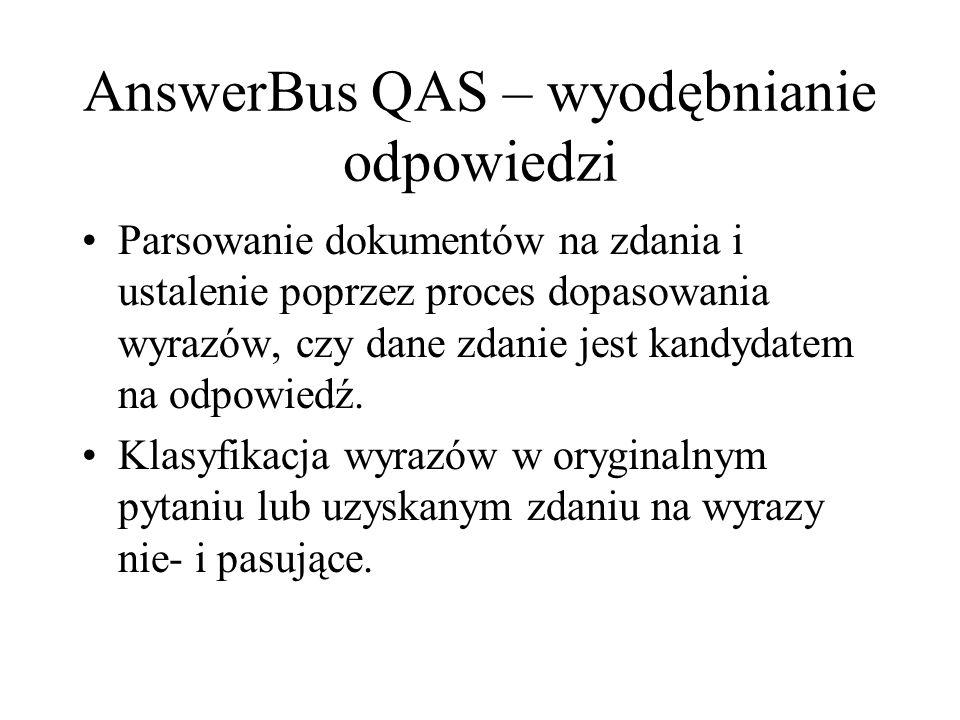 AnswerBus QAS – wyodębnianie odpowiedzi Parsowanie dokumentów na zdania i ustalenie poprzez proces dopasowania wyrazów, czy dane zdanie jest kandydatem na odpowiedź.