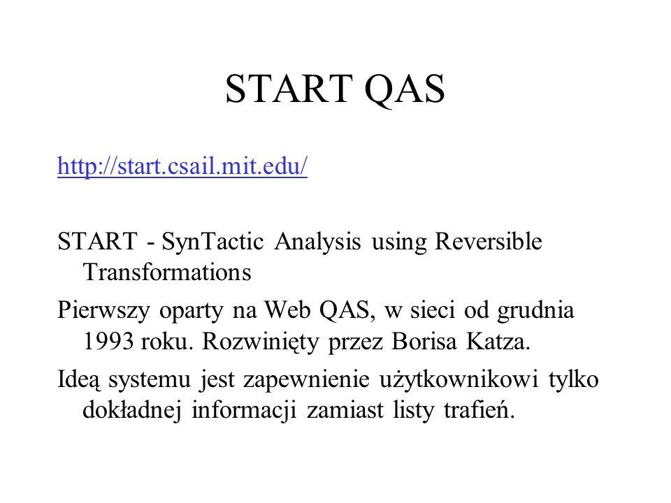 START QAS http://start.csail.mit.edu/ START - SynTactic Analysis using Reversible Transformations Pierwszy oparty na Web QAS, w sieci od grudnia 1993