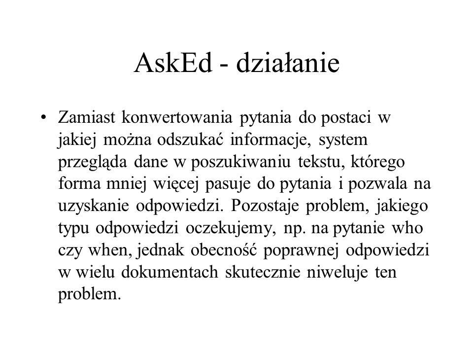 AskEd - działanie Zamiast konwertowania pytania do postaci w jakiej można odszukać informacje, system przegląda dane w poszukiwaniu tekstu, którego forma mniej więcej pasuje do pytania i pozwala na uzyskanie odpowiedzi.