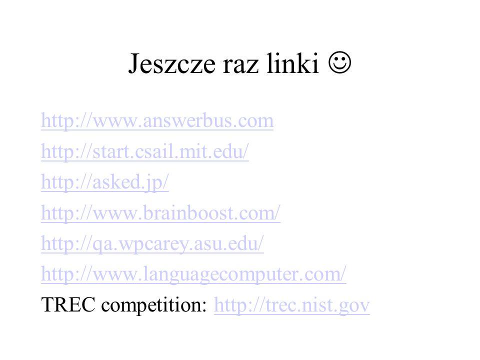 Jeszcze raz linki http://www.answerbus.com http://start.csail.mit.edu/ http://asked.jp/ http://www.brainboost.com/ http://qa.wpcarey.asu.edu/ http://www.languagecomputer.com/ TREC competition: http://trec.nist.govhttp://trec.nist.gov