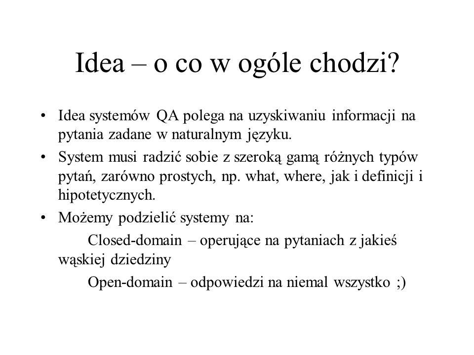 Idea – o co w ogóle chodzi? Idea systemów QA polega na uzyskiwaniu informacji na pytania zadane w naturalnym języku. System musi radzić sobie z szerok