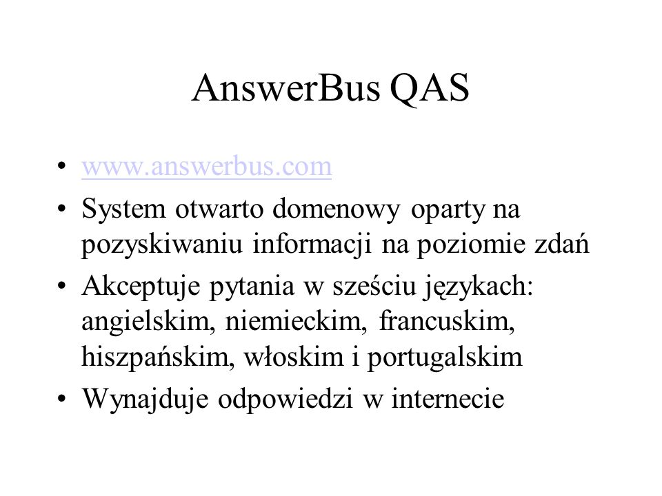 AnswerBus QAS www.answerbus.com System otwarto domenowy oparty na pozyskiwaniu informacji na poziomie zdań Akceptuje pytania w sześciu językach: angielskim, niemieckim, francuskim, hiszpańskim, włoskim i portugalskim Wynajduje odpowiedzi w internecie