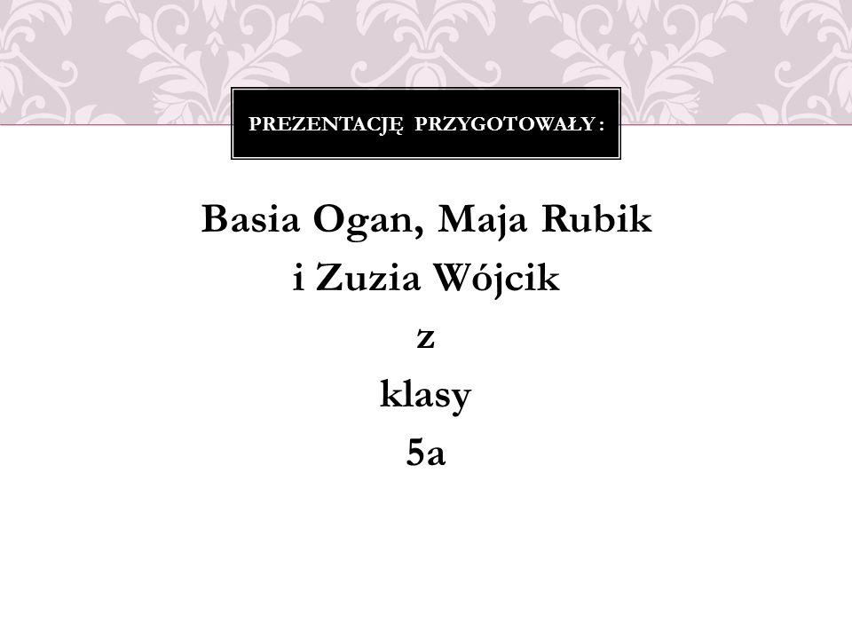 Basia Ogan, Maja Rubik i Zuzia Wójcik z klasy 5a PREZENTACJĘ PRZYGOTOWAŁY :