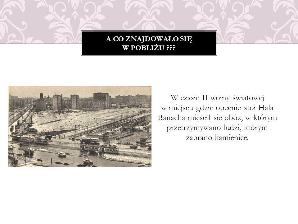 W czasie II wojny światowej w miejscu gdzie obecnie stoi Hala Banacha mieścił się obóz, w którym przetrzymywano ludzi, którym zabrano kamienice. A CO