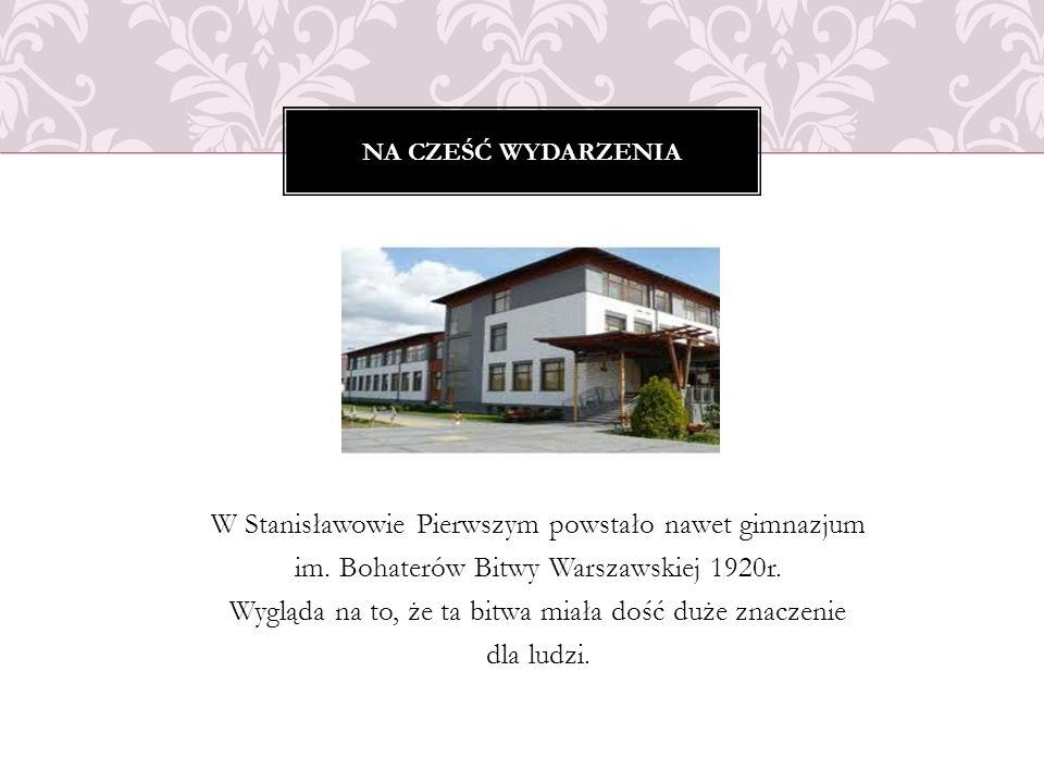W Stanisławowie Pierwszym powstało nawet gimnazjum im. Bohaterów Bitwy Warszawskiej 1920r. Wygląda na to, że ta bitwa miała dość duże znaczenie dla lu