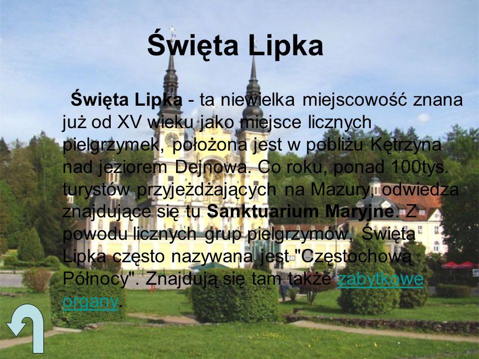 Święta Lipka Święta Lipka - ta niewielka miejscowość znana już od XV wieku jako miejsce licznych pielgrzymek, położona jest w pobliżu Kętrzyna nad jez