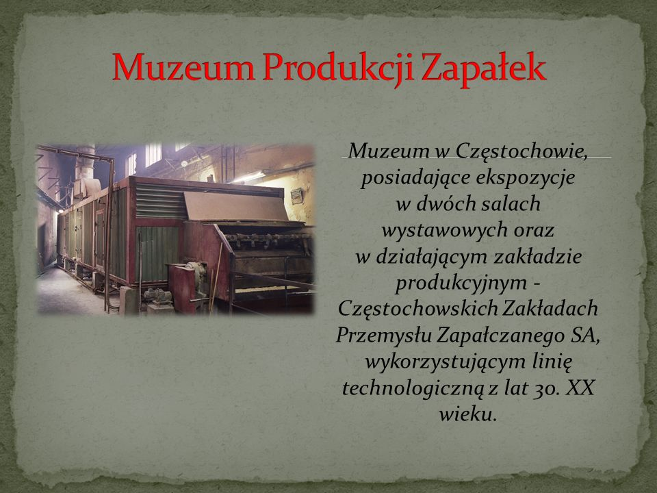 Muzeum w Częstochowie, posiadające ekspozycje w dwóch salach wystawowych oraz w działającym zakładzie produkcyjnym - Częstochowskich Zakładach Przemysłu Zapałczanego SA, wykorzystującym linię technologiczną z lat 30.
