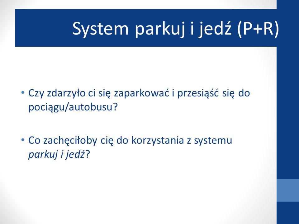Czy zdarzyło ci się zaparkować i przesiąść się do pociągu/autobusu? Co zachęciłoby cię do korzystania z systemu parkuj i jedź? System parkuj i jedź (P