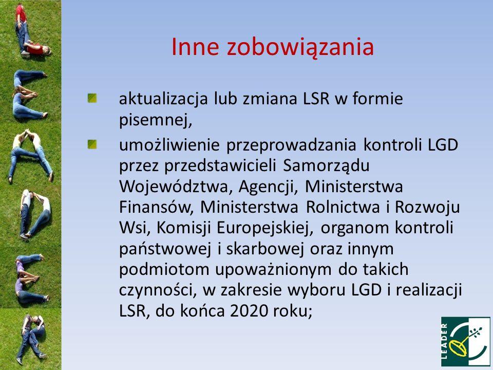 Inne zobowiązania aktualizacja lub zmiana LSR w formie pisemnej, umożliwienie przeprowadzania kontroli LGD przez przedstawicieli Samorządu Województwa, Agencji, Ministerstwa Finansów, Ministerstwa Rolnictwa i Rozwoju Wsi, Komisji Europejskiej, organom kontroli państwowej i skarbowej oraz innym podmiotom upoważnionym do takich czynności, w zakresie wyboru LGD i realizacji LSR, do końca 2020 roku;