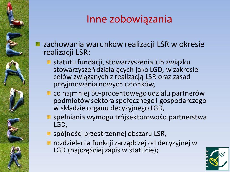 Inne zobowiązania zachowania warunków realizacji LSR w okresie realizacji LSR: statutu fundacji, stowarzyszenia lub związku stowarzyszeń działających jako LGD, w zakresie celów związanych z realizacją LSR oraz zasad przyjmowania nowych członków, co najmniej 50-procentowego udziału partnerów podmiotów sektora społecznego i gospodarczego w składzie organu decyzyjnego LGD, spełniania wymogu trójsektorowości partnerstwa LGD, spójności przestrzennej obszaru LSR, rozdzielenia funkcji zarządczej od decyzyjnej w LGD (najczęściej zapis w statucie);
