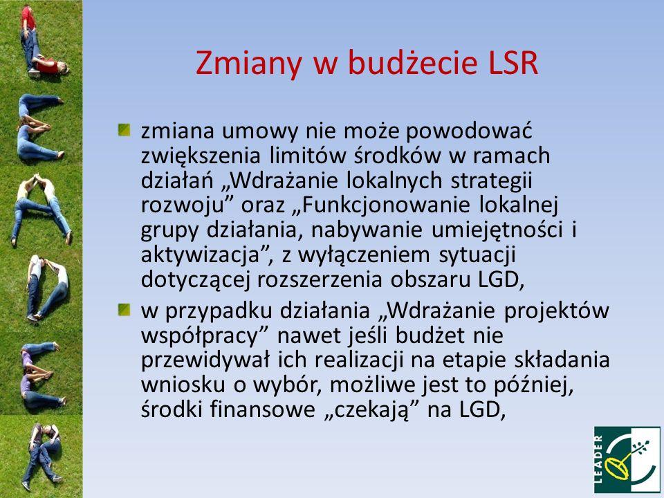 Zmiany w budżecie LSR zmiana umowy nie może powodować zwiększenia limitów środków w ramach działań Wdrażanie lokalnych strategii rozwoju oraz Funkcjonowanie lokalnej grupy działania, nabywanie umiejętności i aktywizacja, z wyłączeniem sytuacji dotyczącej rozszerzenia obszaru LGD, w przypadku działania Wdrażanie projektów współpracy nawet jeśli budżet nie przewidywał ich realizacji na etapie składania wniosku o wybór, możliwe jest to później, środki finansowe czekają na LGD,