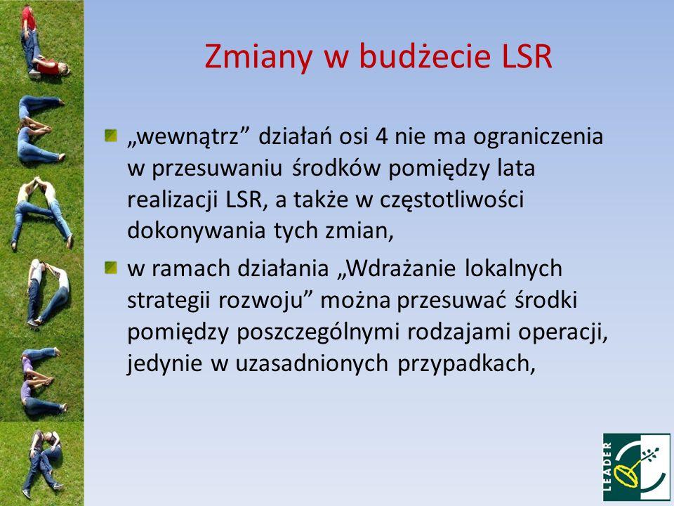 Zmiany w budżecie LSR wewnątrz działań osi 4 nie ma ograniczenia w przesuwaniu środków pomiędzy lata realizacji LSR, a także w częstotliwości dokonywania tych zmian, w ramach działania Wdrażanie lokalnych strategii rozwoju można przesuwać środki pomiędzy poszczególnymi rodzajami operacji, jedynie w uzasadnionych przypadkach,