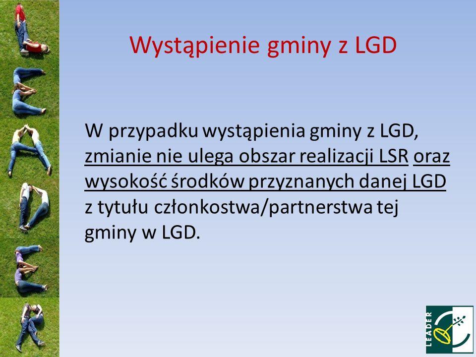 Wystąpienie gminy z LGD W przypadku wystąpienia gminy z LGD, zmianie nie ulega obszar realizacji LSR oraz wysokość środków przyznanych danej LGD z tytułu członkostwa/partnerstwa tej gminy w LGD.