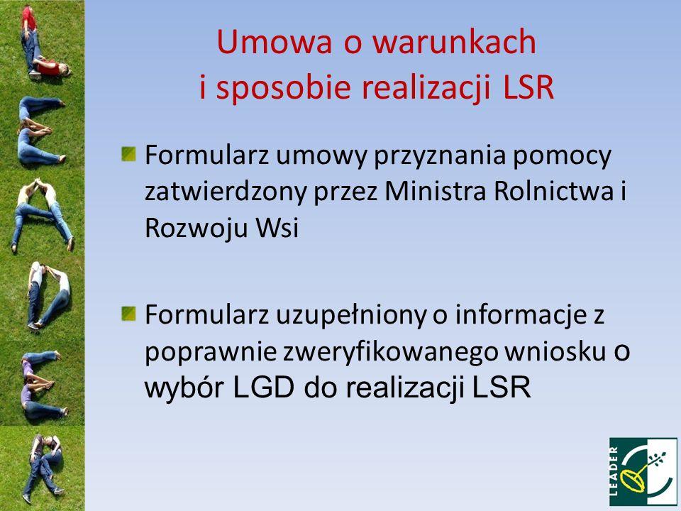 Umowa o warunkach i sposobie realizacji LSR Formularz umowy przyznania pomocy zatwierdzony przez Ministra Rolnictwa i Rozwoju Wsi Formularz uzupełniony o informacje z poprawnie zweryfikowanego wniosku o wybór LGD do realizacji LSR