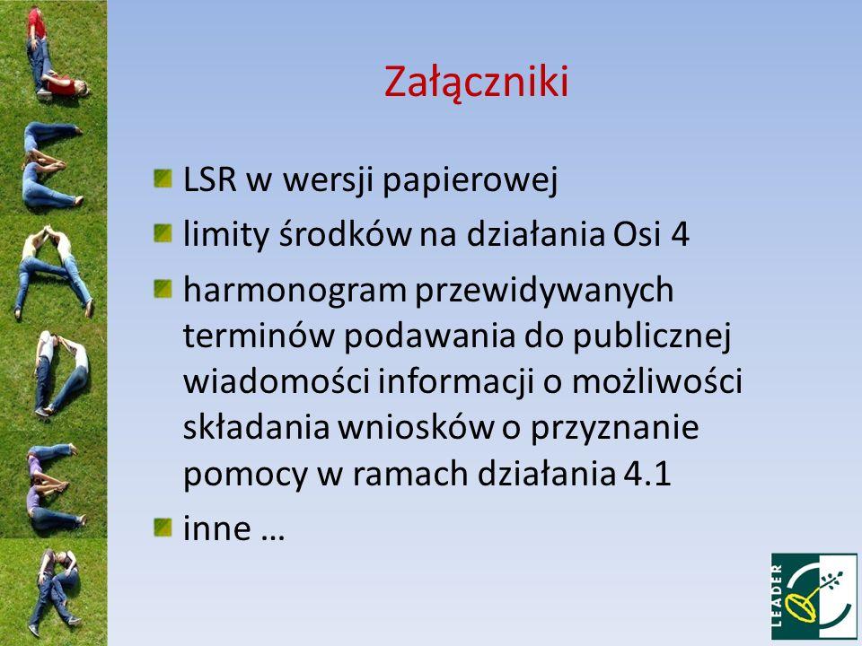 Załączniki LSR w wersji papierowej limity środków na działania Osi 4 harmonogram przewidywanych terminów podawania do publicznej wiadomości informacji o możliwości składania wniosków o przyznanie pomocy w ramach działania 4.1 inne …