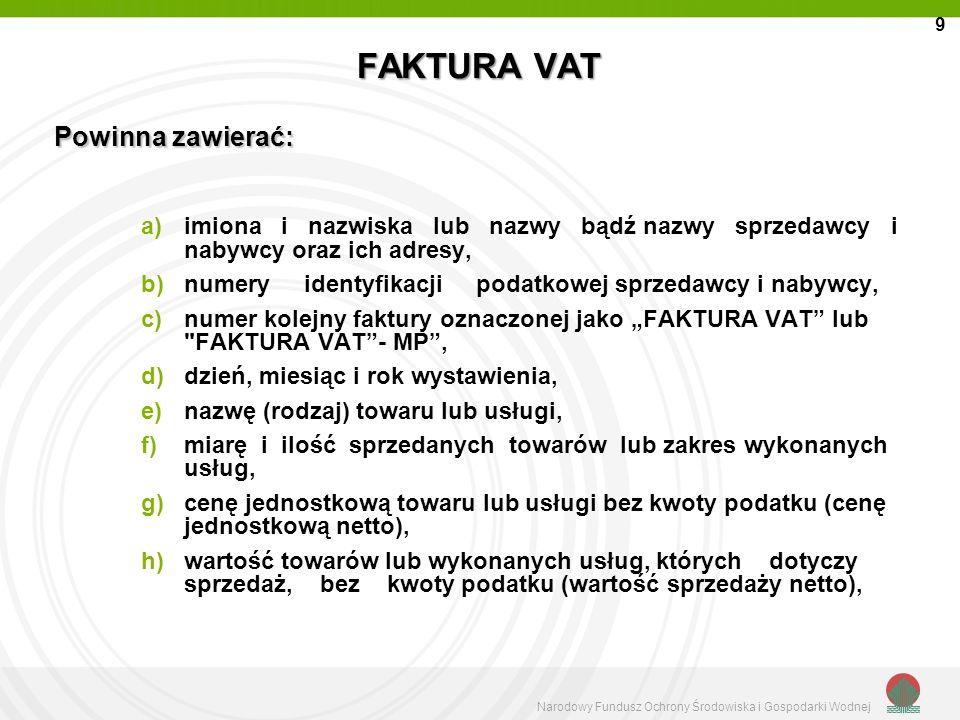 Narodowy Fundusz Ochrony Środowiska i Gospodarki Wodnej FAKTURA VAT i)stawki podatku, j)sumę wartości sprzedaży netto towarów lub wykonanych usług z podziałem na poszczególne stawki, k)kwotę podatku od sumy wartości sprzedaży netto towarów (usług), z podziałem na kwoty dotyczące poszczególnych stawek podatku, l)odpowiednio wyraz ORYGINAŁ albo KOPIA; m) kwotę należności ogółem wraz z należnym podatkiem n) faktury wystawione przez podwykonawców powinny zawierać wyraźne odniesienie do projektu LIFE+ (tj.