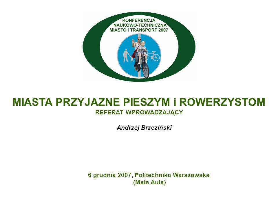 MIASTA PRZYJAZNE PIESZYM i ROWERZYSTOM REFERAT WPROWADZAJĄCY Andrzej Brzeziński 6 grudnia 2007, Politechnika Warszawska (Mała Aula)