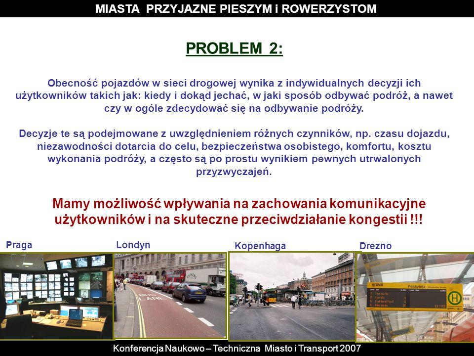 MIASTA PRZYJAZNE PIESZYM i ROWERZYSTOM Konferencja Naukowo – Techniczna Miasto i Transport 2007 PROBLEM 2: Obecność pojazdów w sieci drogowej wynika z