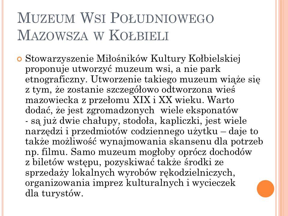 M UZEUM W SI P OŁUDNIOWEGO M AZOWSZA W K OŁBIELI Stowarzyszenie Miłośników Kultury Kołbielskiej proponuje utworzyć muzeum wsi, a nie park etnograficzny.