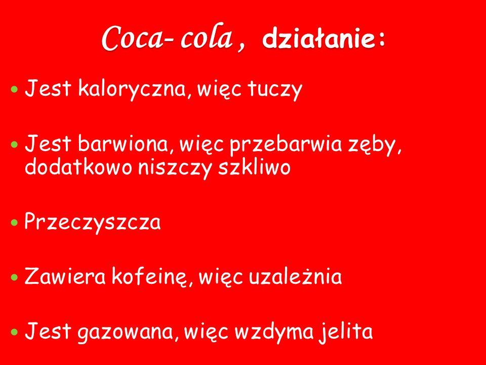 Coca- cola, działanie: Jest kaloryczna, więc tuczy Jest barwiona, więc przebarwia zęby, dodatkowo niszczy szkliwo Przeczyszcza Zawiera kofeinę, więc u