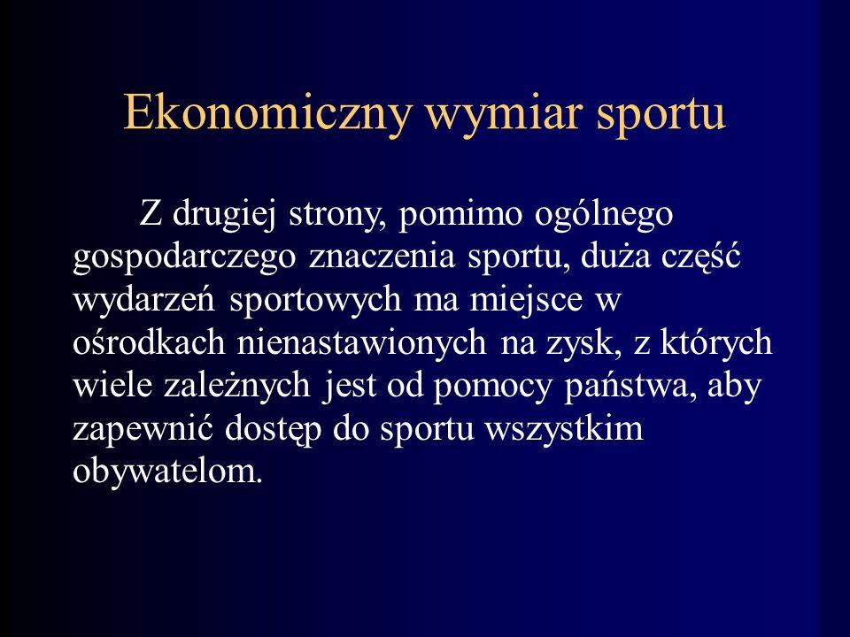 Ekonomiczny wymiar sportu Z drugiej strony, pomimo ogólnego gospodarczego znaczenia sportu, duża część wydarzeń sportowych ma miejsce w ośrodkach nienastawionych na zysk, z których wiele zależnych jest od pomocy państwa, aby zapewnić dostęp do sportu wszystkim obywatelom.