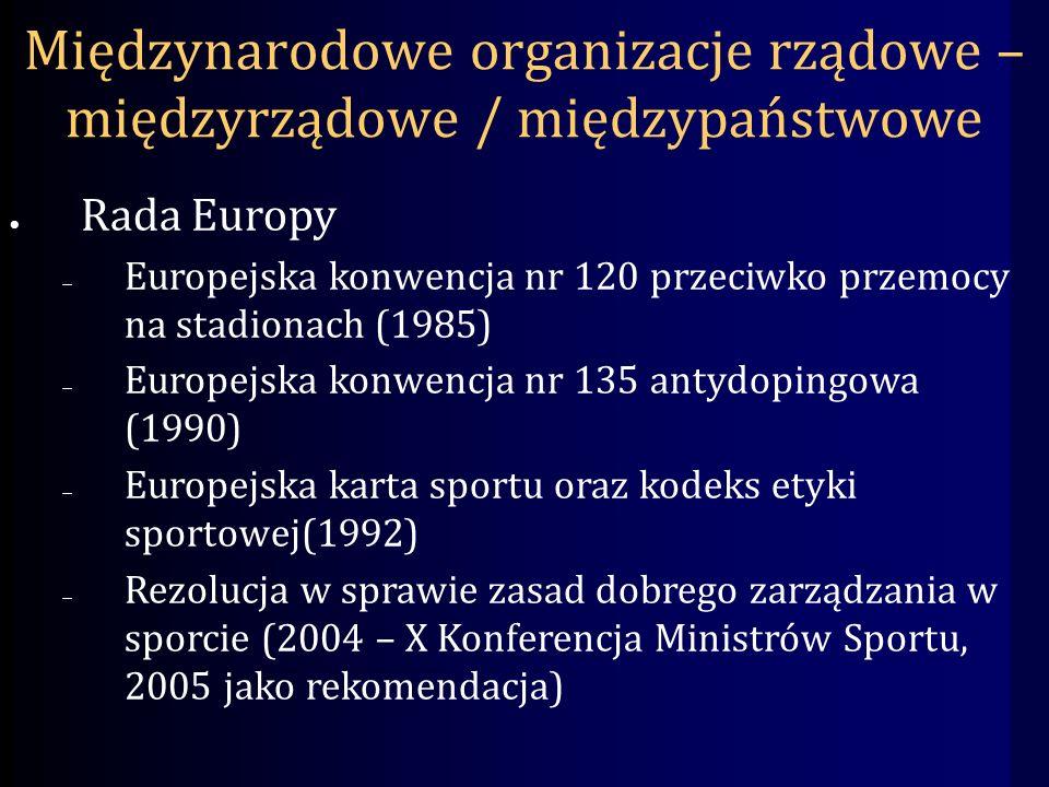 Międzynarodowe organizacje rządowe – międzyrządowe / międzypaństwowe Rada Europy Europejska konwencja nr 120 przeciwko przemocy na stadionach (1985) Europejska konwencja nr 135 antydopingowa (1990) Europejska karta sportu oraz kodeks etyki sportowej(1992) Rezolucja w sprawie zasad dobrego zarządzania w sporcie (2004 – X Konferencja Ministrów Sportu, 2005 jako rekomendacja)