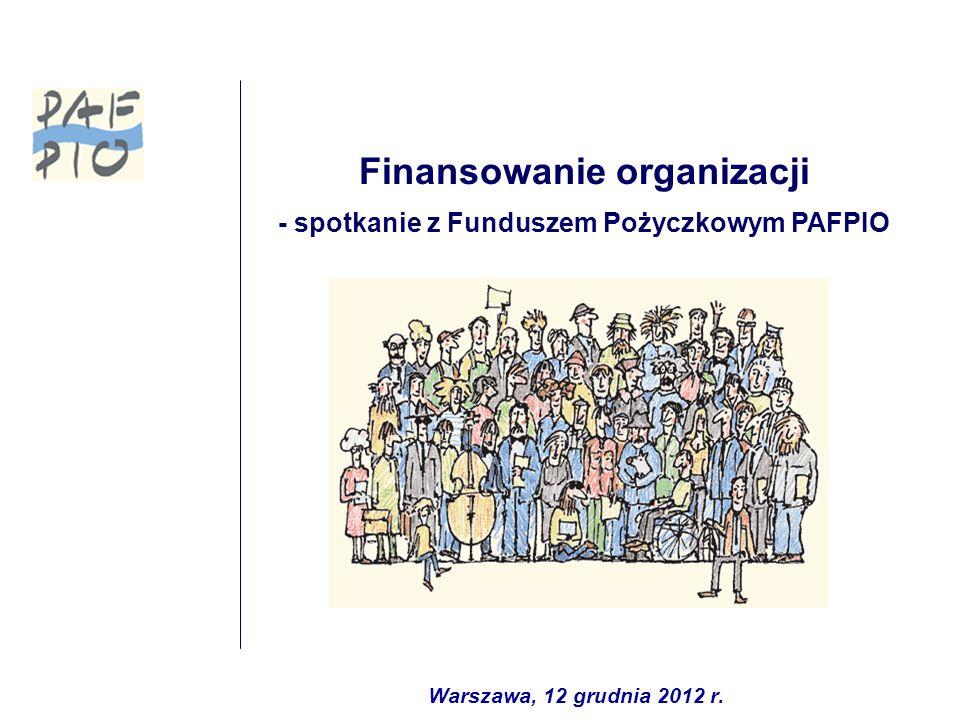 Finansowanie organizacji - spotkanie z Funduszem Pożyczkowym PAFPIO Warszawa, 12 grudnia 2012 r.