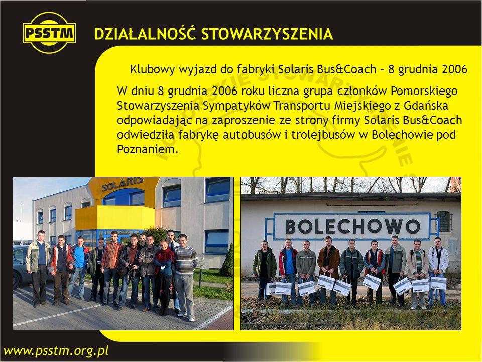 DZIAŁALNOŚĆ STOWARZYSZENIA Klubowy wyjazd do fabryki Solaris Bus&Coach – 8 grudnia 2006 W dniu 8 grudnia 2006 roku liczna grupa członków Pomorskiego S
