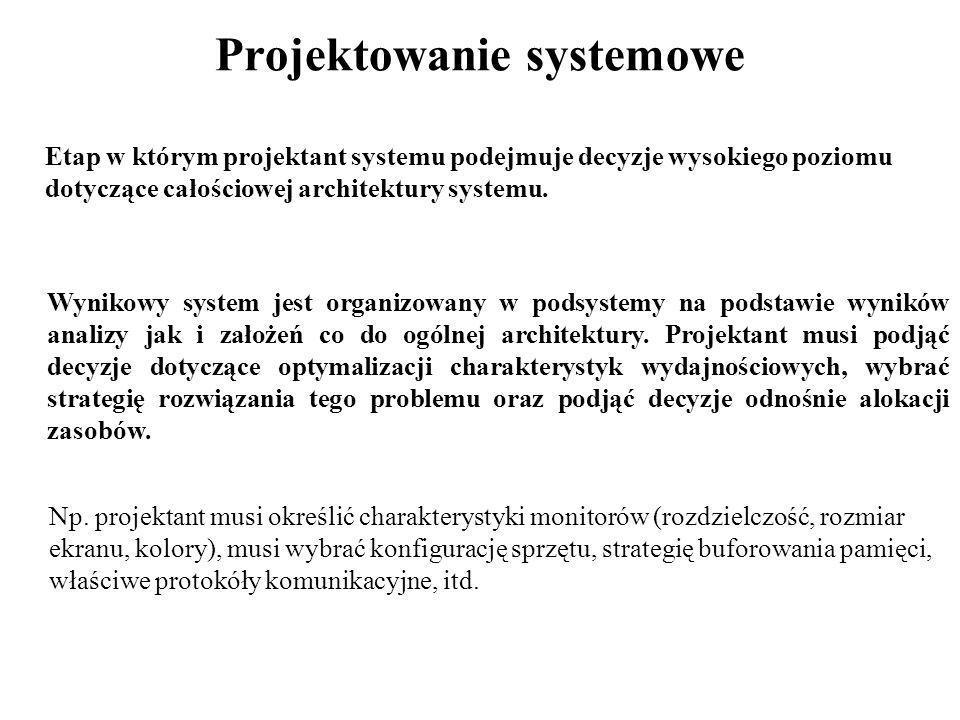 Projektowanie systemowe Etap w którym projektant systemu podejmuje decyzje wysokiego poziomu dotyczące całościowej architektury systemu. Wynikowy syst