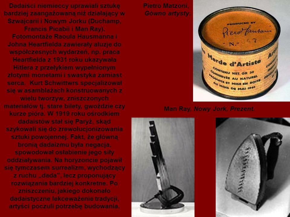 Dadaiści niemieccy uprawiali sztukę bardziej zaangażowaną niż działający w Szwajcarii i Nowym Jorku (Duchamp, Francis Picabii i Man Ray).
