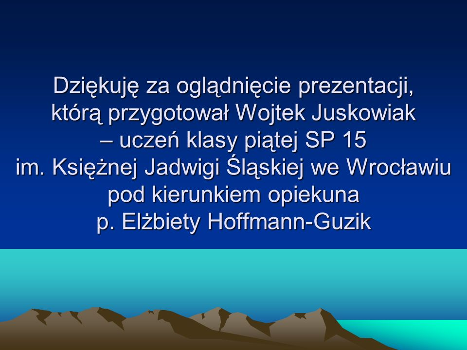 Dziękuję za oglądnięcie prezentacji, którą przygotował Wojtek Juskowiak – uczeń klasy piątej SP 15 im. Księżnej Jadwigi Śląskiej we Wrocławiu pod kier