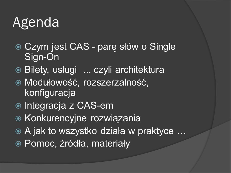 Podstawowe pojęcia dla CAS Serwer CAS Usługa – aplikacja WWW autoryzująca użytkowników za pomocą serwera CAS Proxy – usługa chcąca uzyskać dostęp do innych usług w imieniu danego użytkownika Usługa końcowa – usługa akceptująca dane uwierzytelniające od proxy Bilet – unikalny identyfikator służący do autoryzacji usług i jej weryfikacji