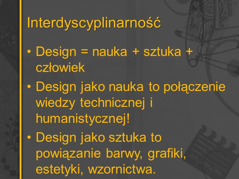 Interdyscyplinarność Design = nauka + sztuka + człowiek Design jako nauka to połączenie wiedzy technicznej i humanistycznej! Design jako sztuka to pow
