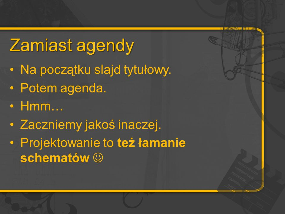 Zamiast agendy Na początku slajd tytułowy. Potem agenda. Hmm… Zaczniemy jakoś inaczej. Projektowanie to też łamanie schematów