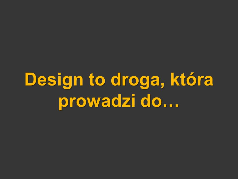Design to droga, która prowadzi do…