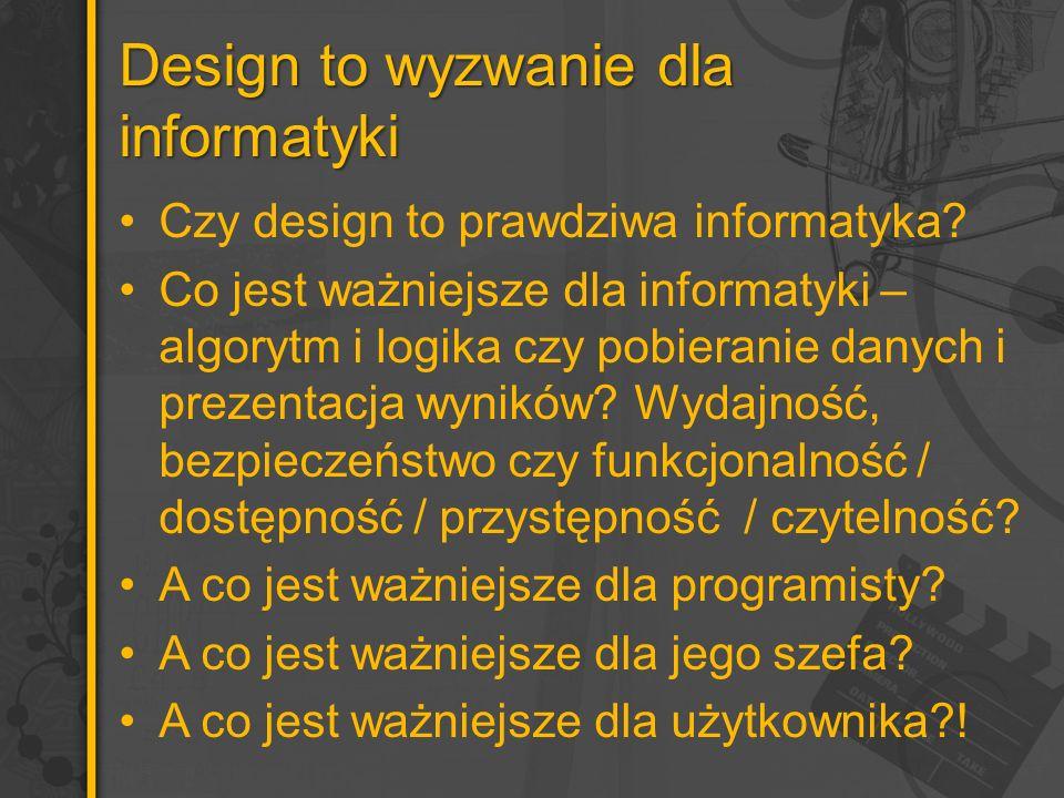 Design to wyzwanie dla informatyki Czy design to prawdziwa informatyka? Co jest ważniejsze dla informatyki – algorytm i logika czy pobieranie danych i