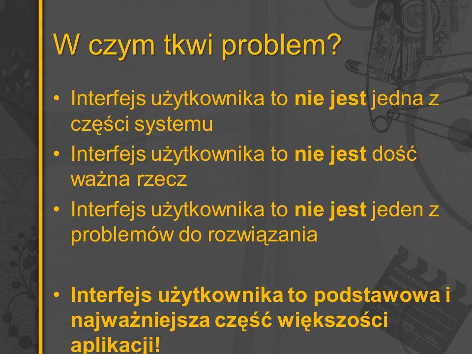W czym tkwi problem? Interfejs użytkownika to nie jest jedna z części systemu Interfejs użytkownika to nie jest dość ważna rzecz Interfejs użytkownika