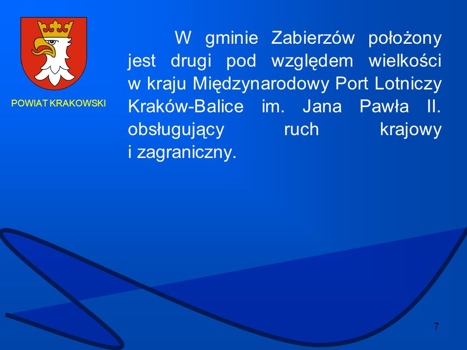 7 POWIAT KRAKOWSKI W gminie Zabierzów położony jest drugi pod względem wielkości w kraju Międzynarodowy Port Lotniczy Kraków-Balice im. Jana Pawła II.