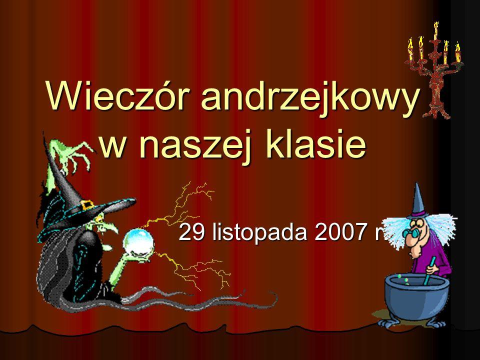 Wieczór andrzejkowy w naszej klasie 29 listopada 2007 r. 29 listopada 2007 r.