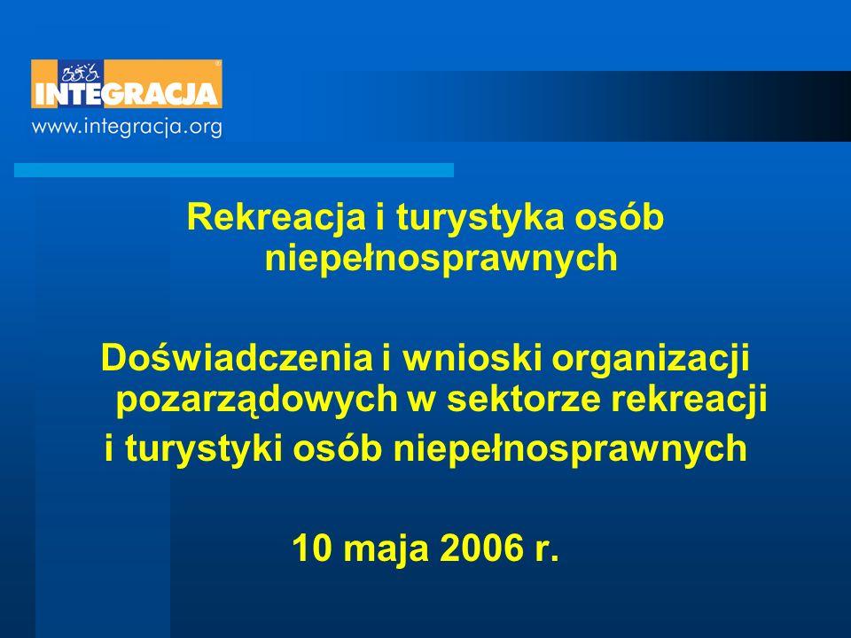 Rekreacja i turystyka osób niepełnosprawnych Doświadczenia i wnioski organizacji pozarządowych w sektorze rekreacji i turystyki osób niepełnosprawnych 10 maja 2006 r.